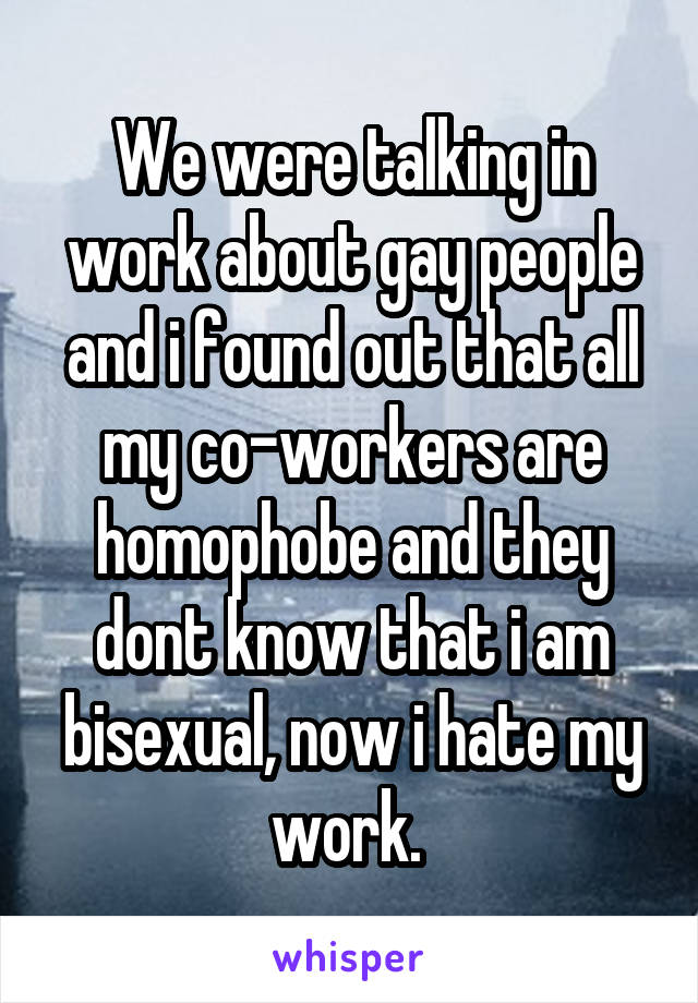 We were talking in work about gay people and i found out that all my co-workers are homophobe and they dont know that i am bisexual, now i hate my work.