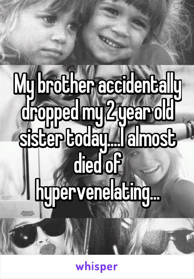 My brother accidentally dropped my 2 year old sister today....I almost died of hypervenelating...
