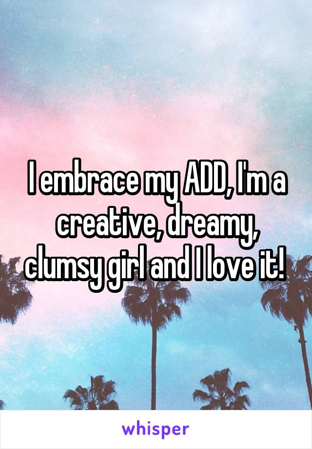 I embrace my ADD, I'm a creative, dreamy, clumsy girl and I love it!