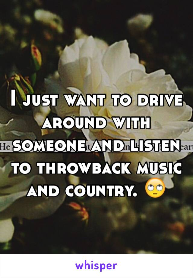 I just want to drive around with someone and listen to throwback music and country. 🙄