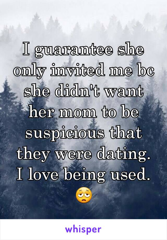 I guarantee she only invited me bc she didn't want her mom to be suspicious that they were dating. I love being used. 😩