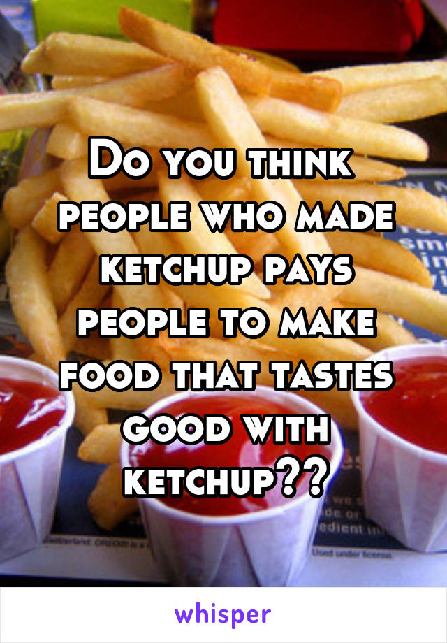 Do you think  people who made ketchup pays people to make food that tastes good with ketchup??