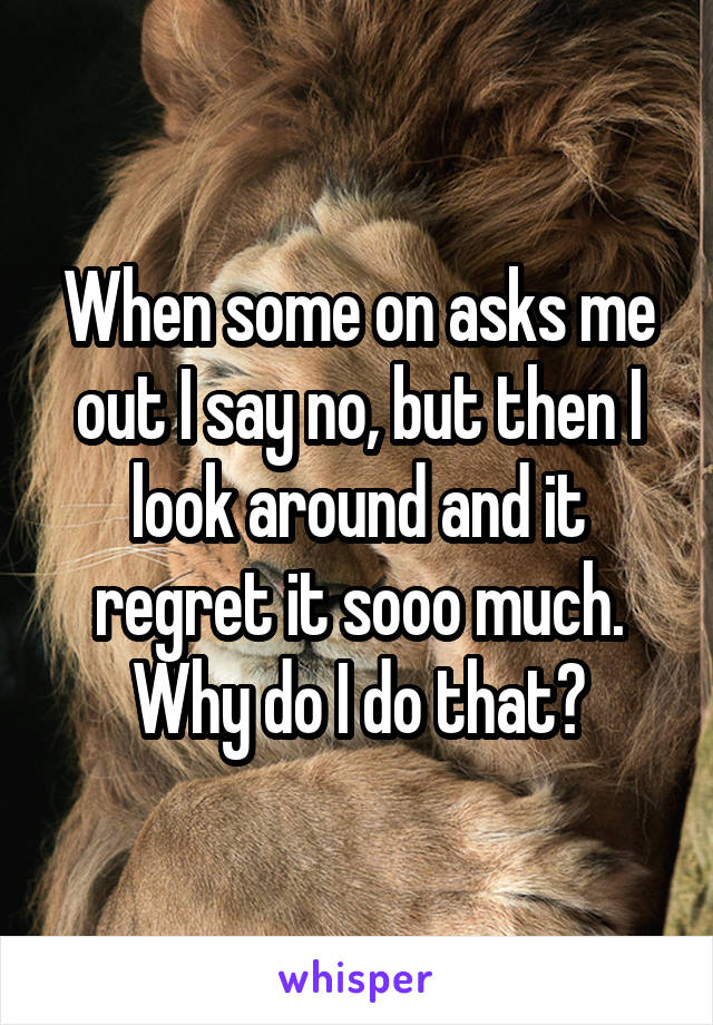 When some on asks me out I say no, but then I look around and it regret it sooo much. Why do I do that?