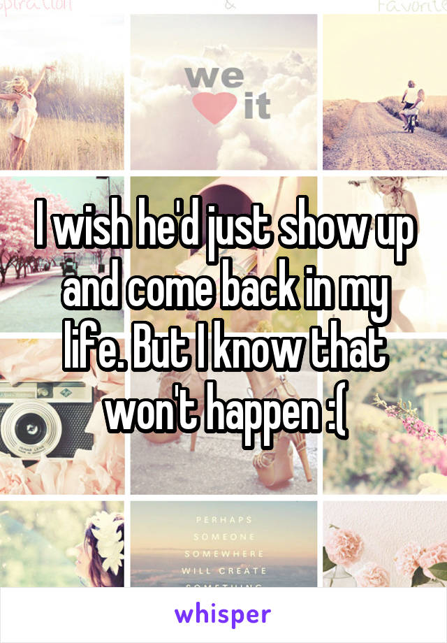 I wish he'd just show up and come back in my life. But I know that won't happen :(
