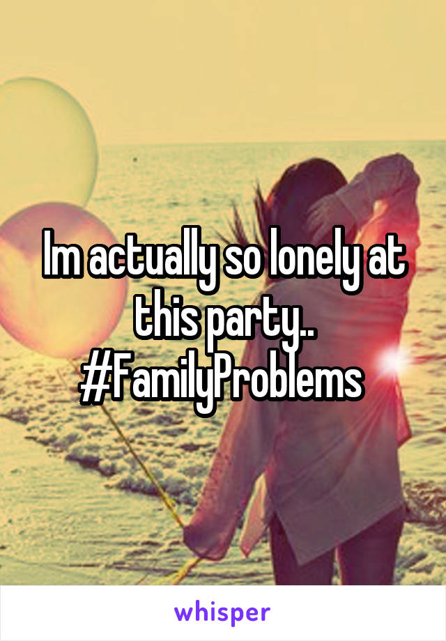Im actually so lonely at this party.. #FamilyProblems