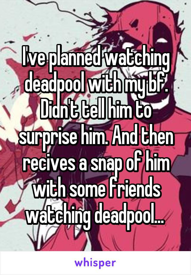 I've planned watching deadpool with my bf. Didn't tell him to surprise him. And then recives a snap of him with some friends watching deadpool...