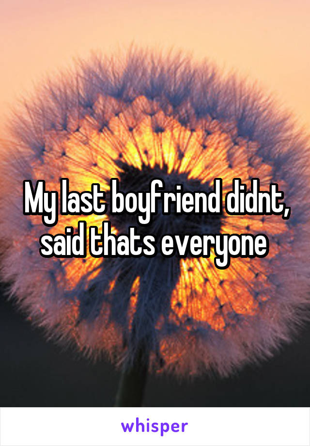 My last boyfriend didnt, said thats everyone