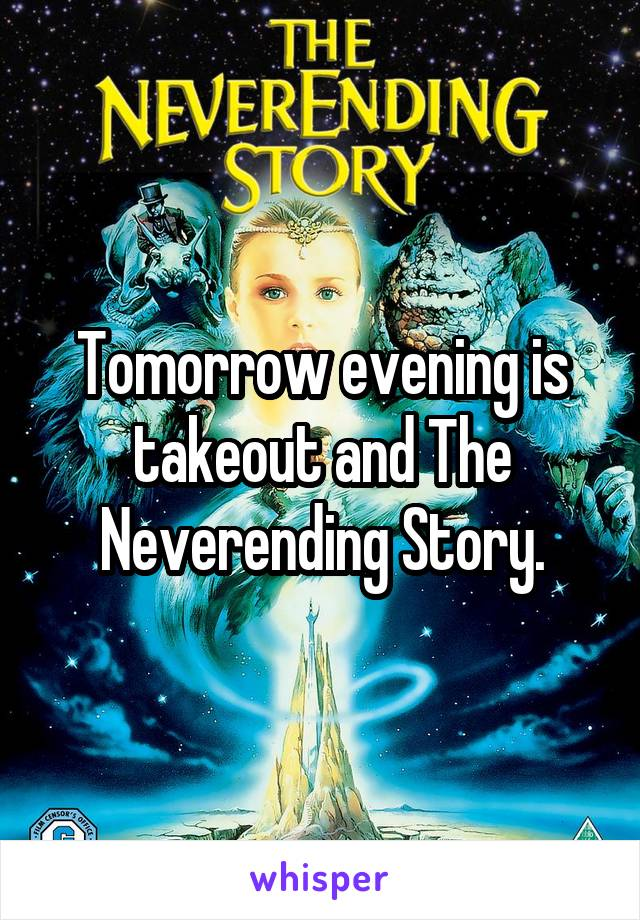 Tomorrow evening is takeout and The Neverending Story.