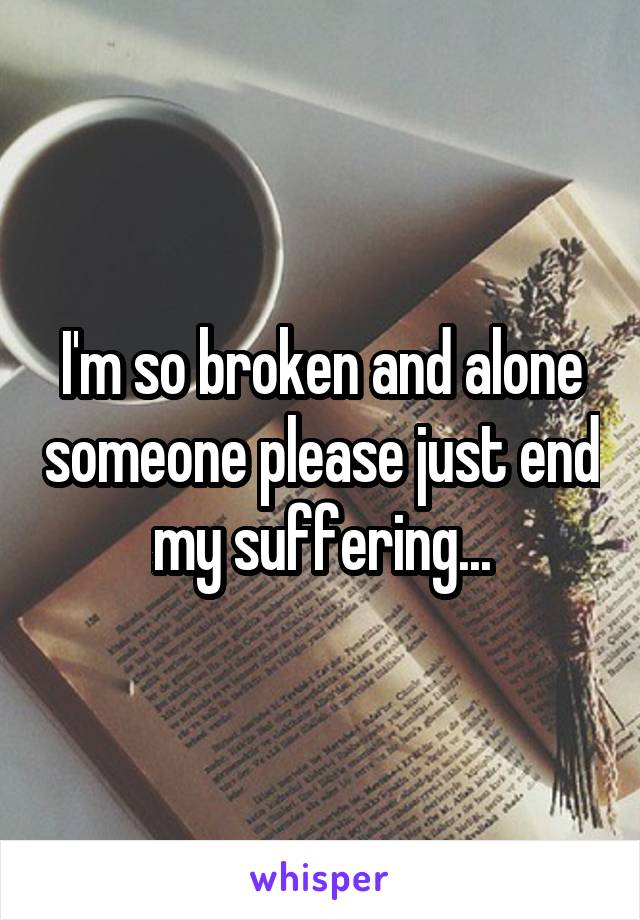 I'm so broken and alone someone please just end my suffering...