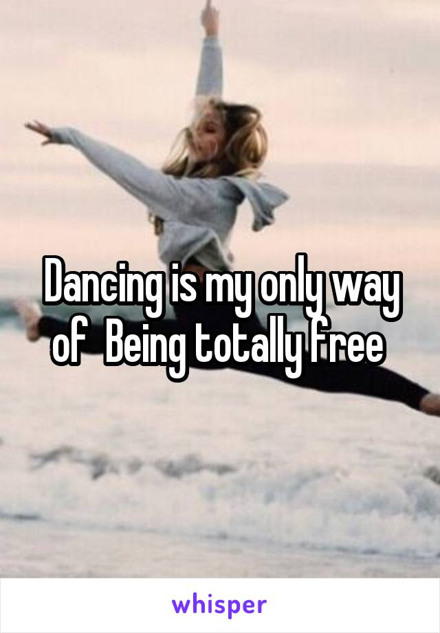 Dancing is my only way of  Being totally free