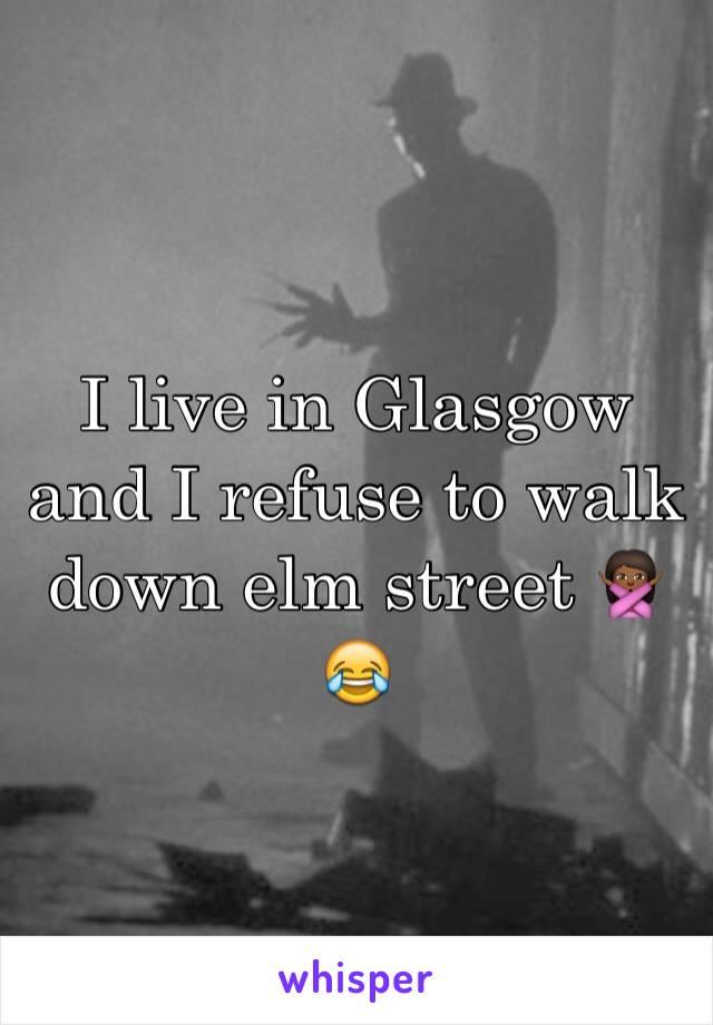 I live in Glasgow and I refuse to walk down elm street 🙅🏾😂