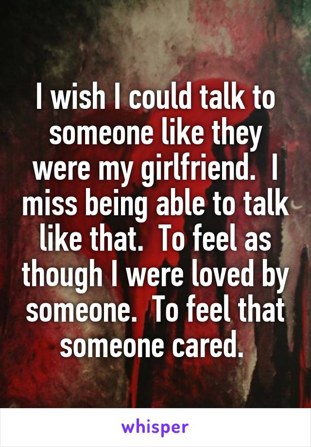 I wish I could talk to someone like they were my girlfriend.  I miss being able to talk like that.  To feel as though I were loved by someone.  To feel that someone cared.