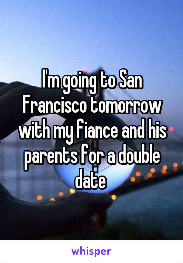 I'm going to San Francisco tomorrow with my fiance and his parents for a double date