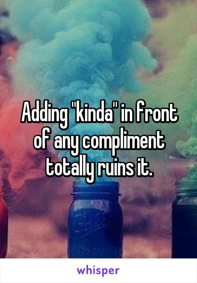 "Adding ""kinda"" in front of any compliment totally ruins it."