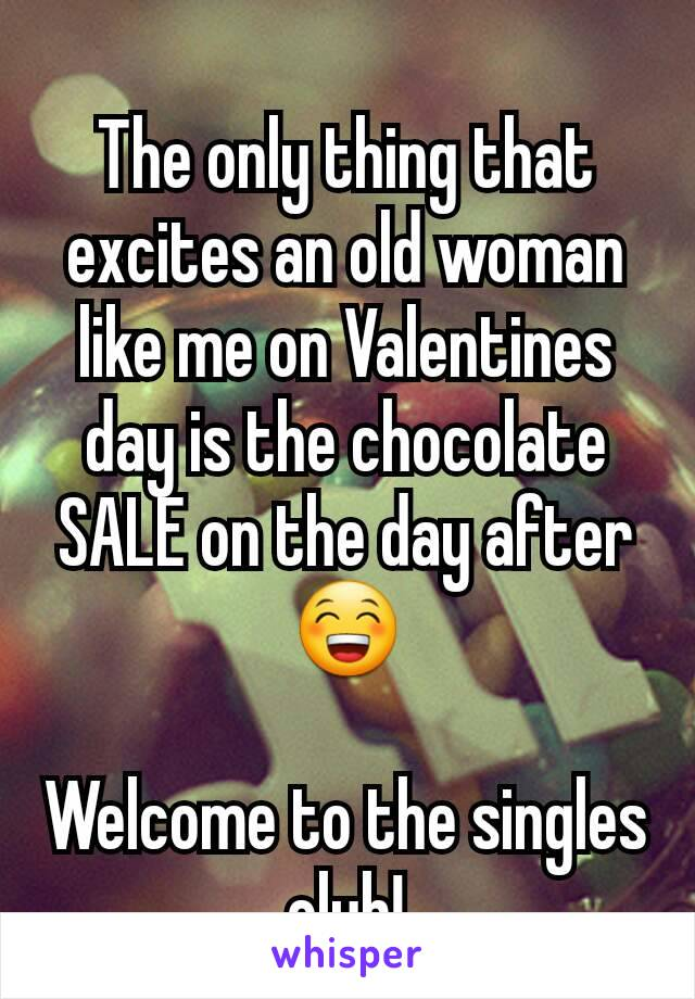 The only thing that excites an old woman like me on Valentines day is the chocolate SALE on the day after 😁  Welcome to the singles club!