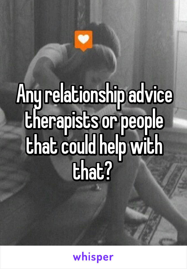 Any relationship advice therapists or people that could help with that?