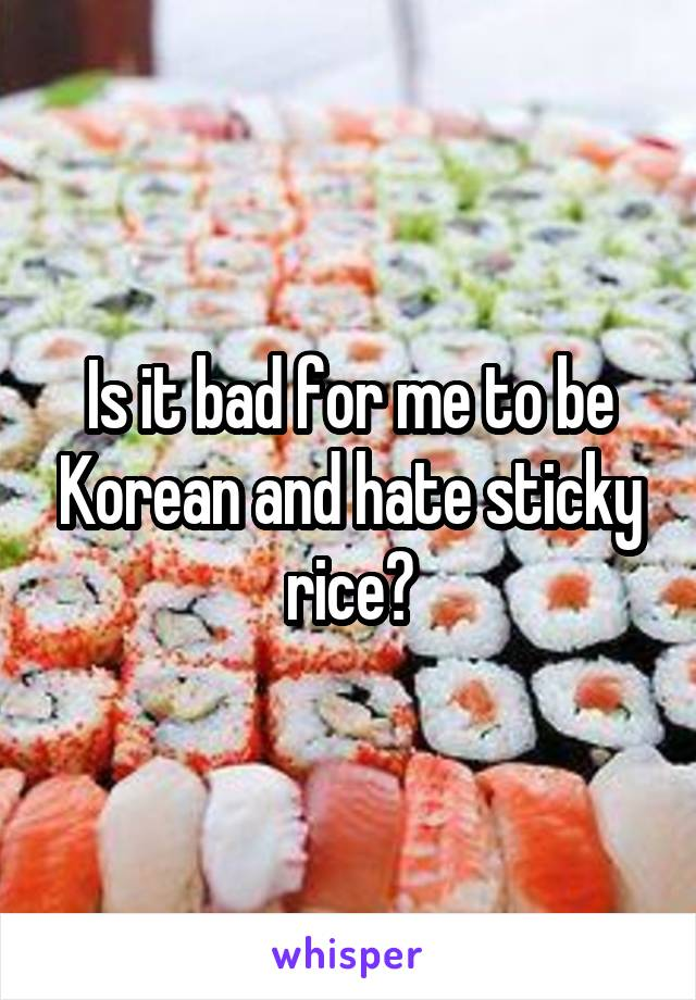 Is it bad for me to be Korean and hate sticky rice?