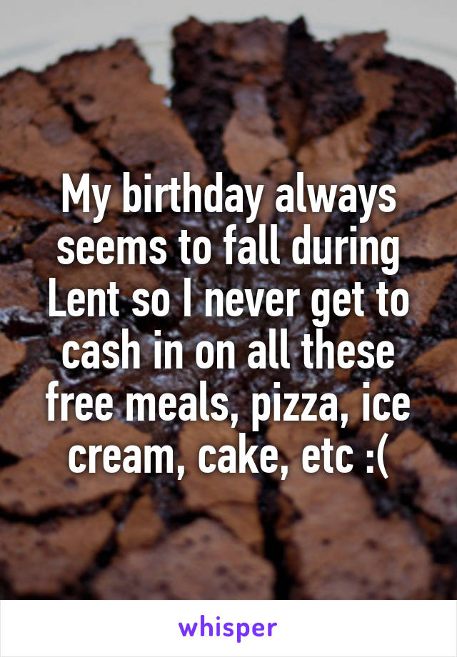 My birthday always seems to fall during Lent so I never get to cash in on all these free meals, pizza, ice cream, cake, etc :(
