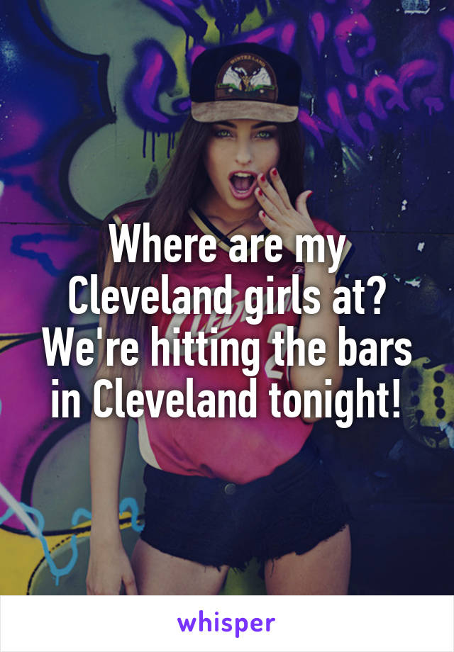 Where are my Cleveland girls at? We're hitting the bars in Cleveland tonight!