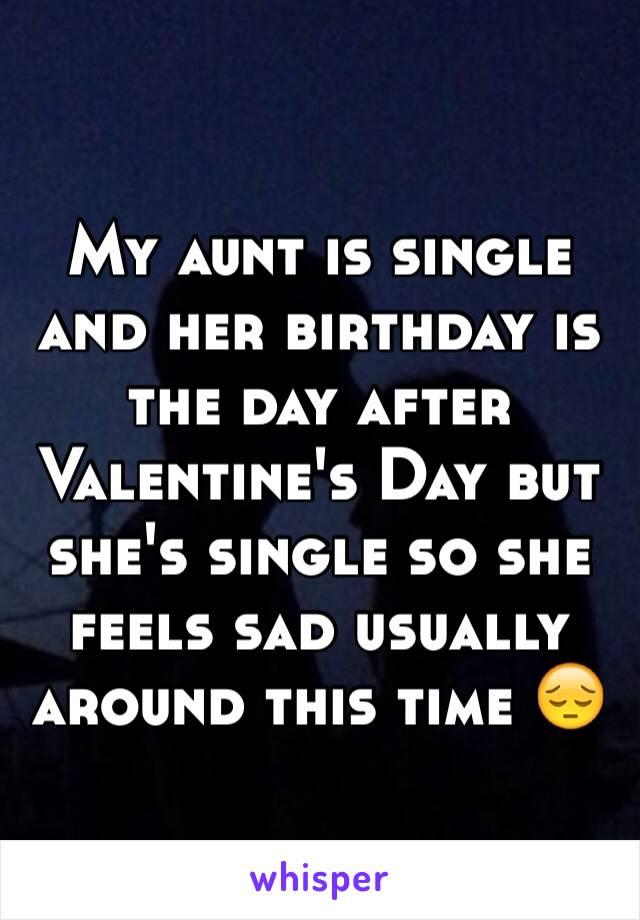 My aunt is single and her birthday is the day after Valentine's Day but she's single so she feels sad usually around this time 😔