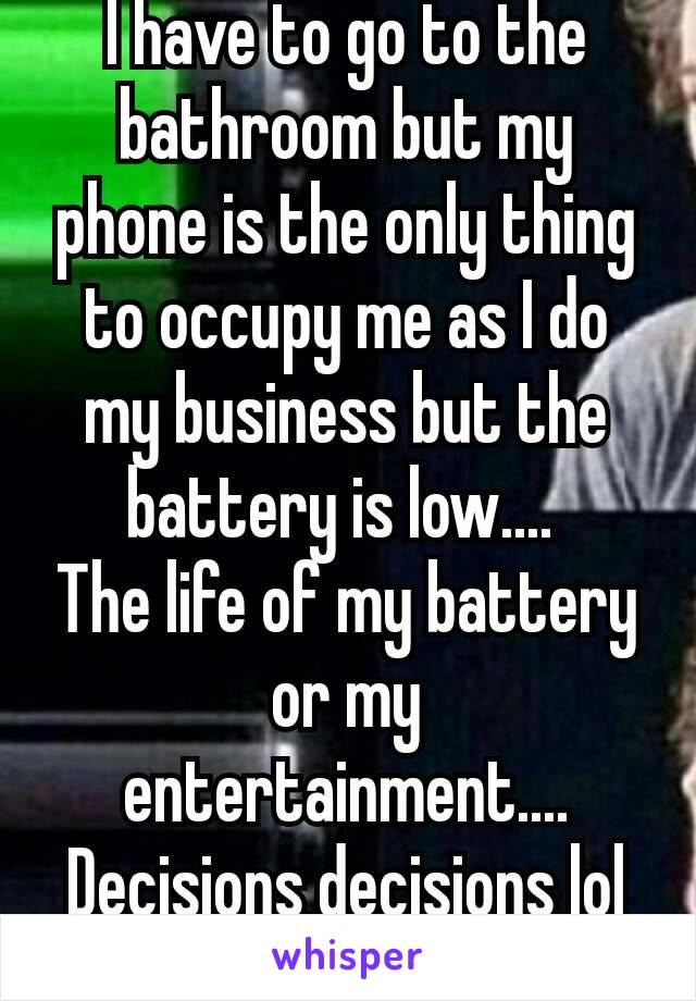 I have to go to the bathroom but my phone is the only thing to occupy me as I do my business but the battery is low....  The life of my battery or my entertainment.... Decisions decisions lol 😂😯