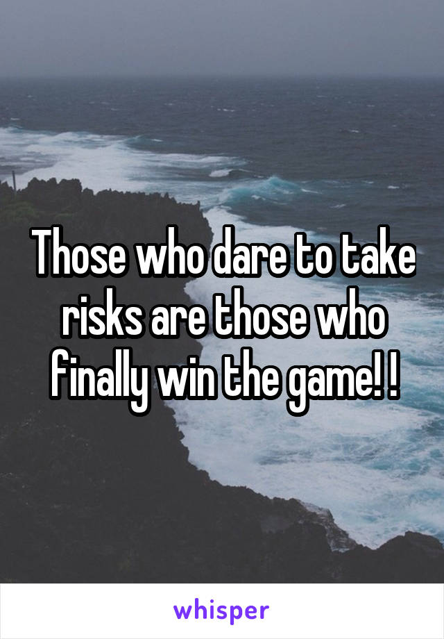 Those who dare to take risks are those who finally win the game! !