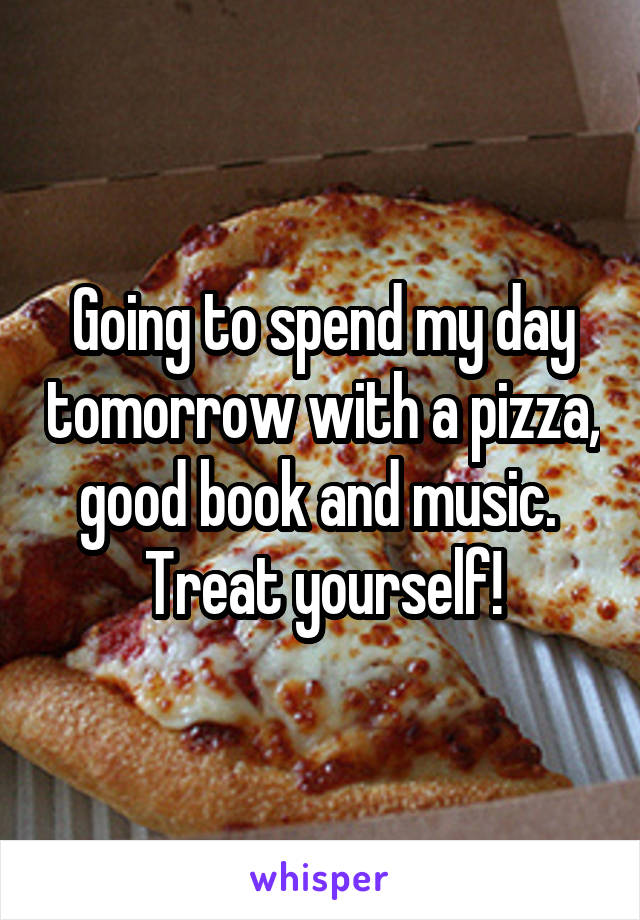 Going to spend my day tomorrow with a pizza, good book and music.  Treat yourself!