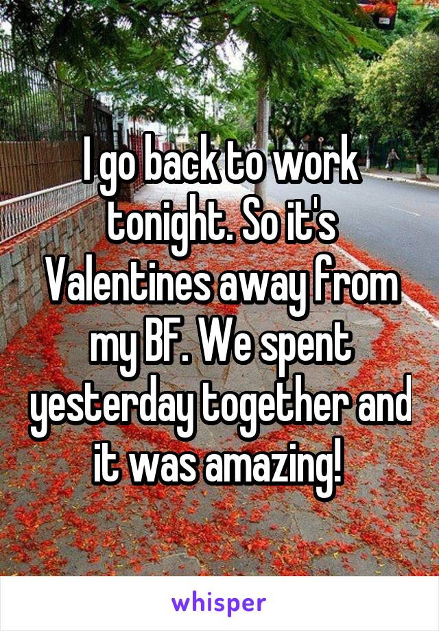 I go back to work tonight. So it's Valentines away from my BF. We spent yesterday together and it was amazing!