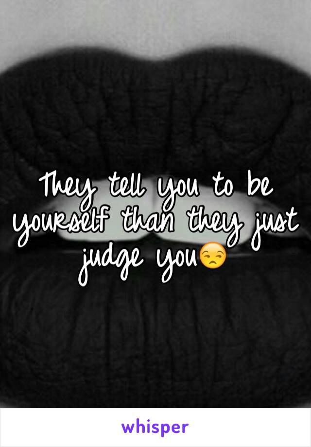 They tell you to be yourself than they just judge you😒
