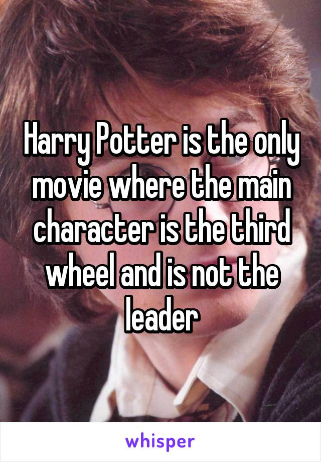 Harry Potter is the only movie where the main character is the third wheel and is not the leader