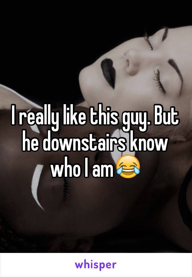 I really like this guy. But he downstairs know who I am😂