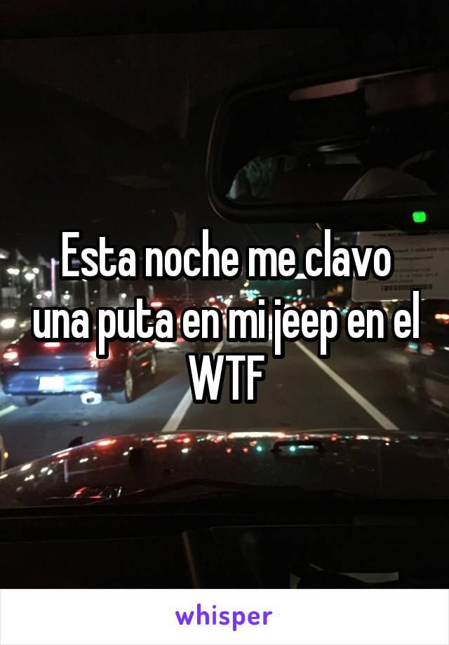 Esta noche me clavo una puta en mi jeep en el WTF
