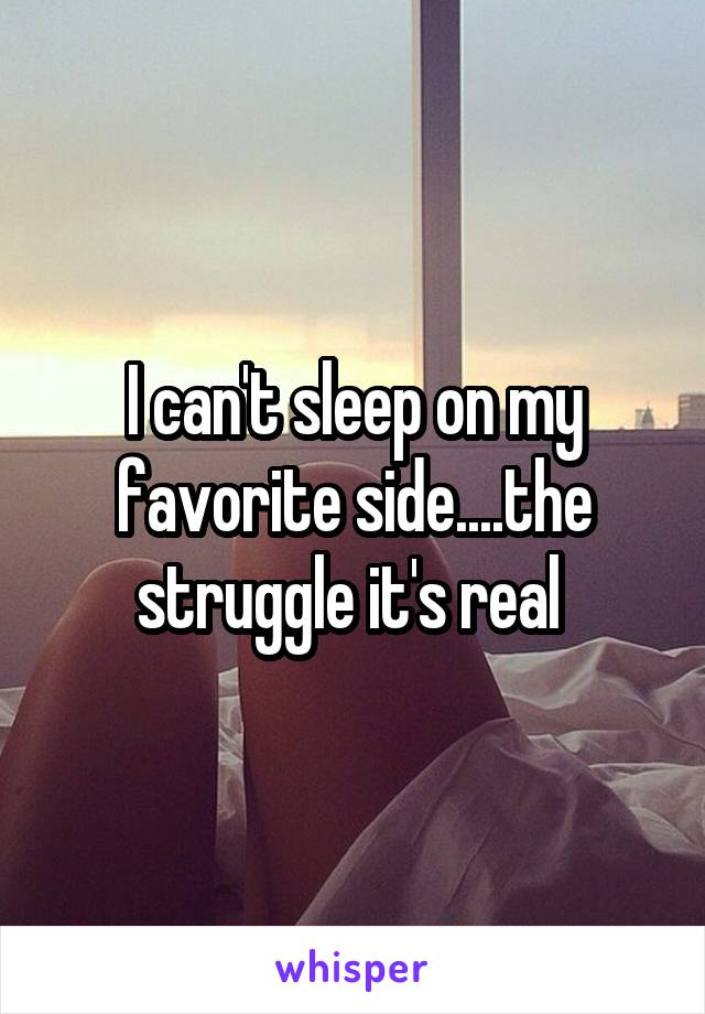 I can't sleep on my favorite side....the struggle it's real