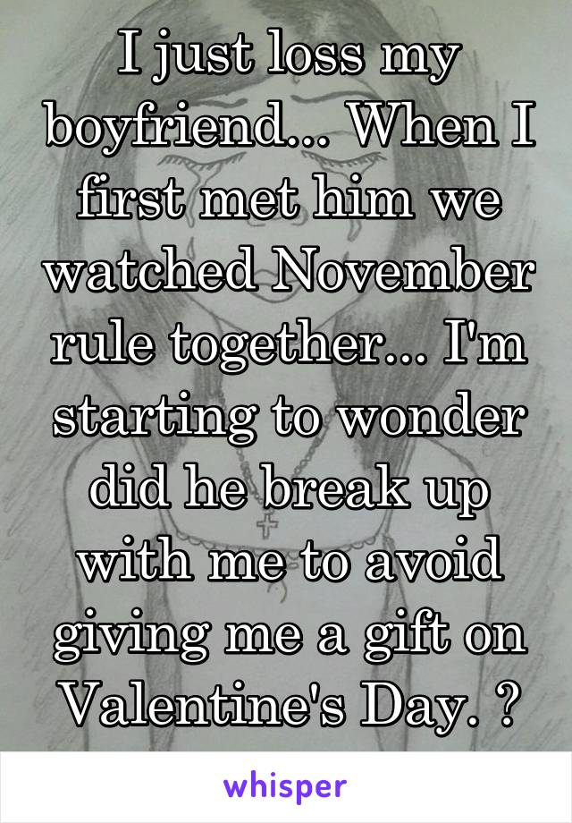 I just loss my boyfriend... When I first met him we watched November rule together... I'm starting to wonder did he break up with me to avoid giving me a gift on Valentine's Day. ? If so, wow.
