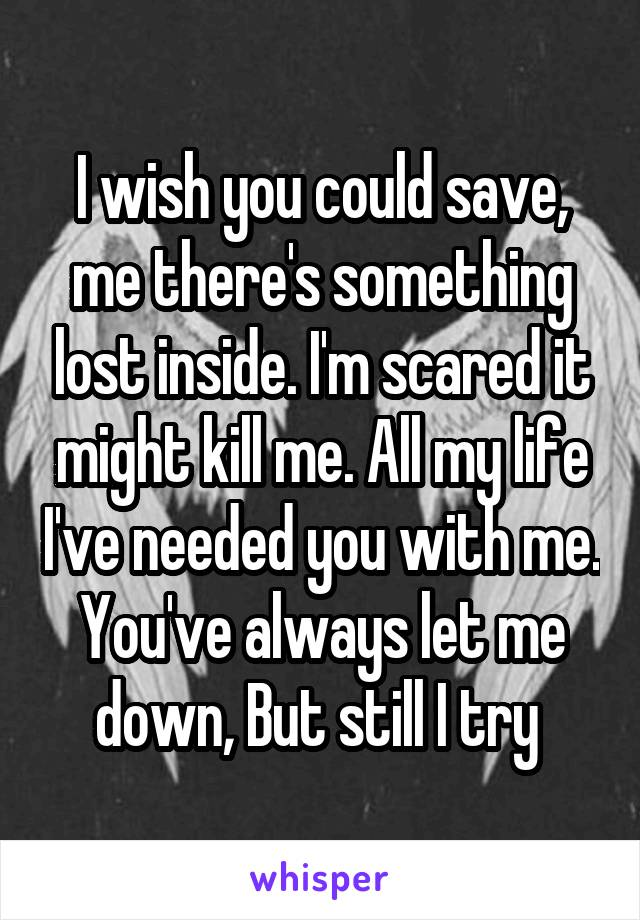 I wish you could save, me there's something lost inside. I'm scared it might kill me. All my life I've needed you with me. You've always let me down, But still I try
