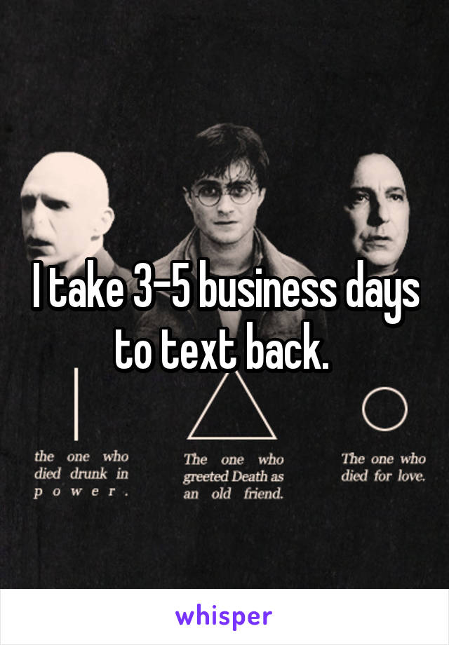 I take 3-5 business days to text back.