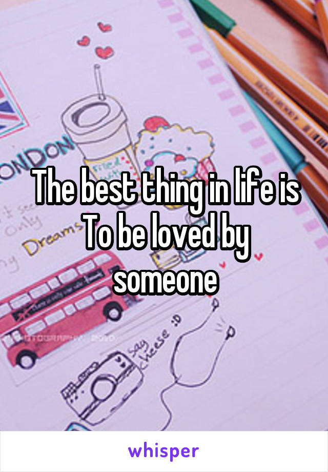 The best thing in life is To be loved by someone