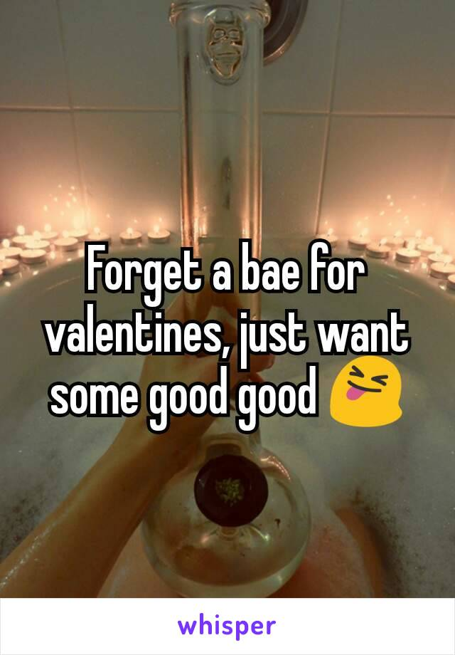 Forget a bae for valentines, just want some good good 😝