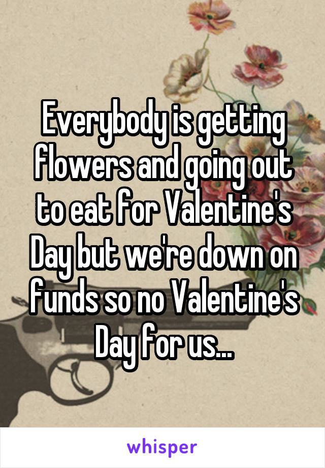 Everybody is getting flowers and going out to eat for Valentine's Day but we're down on funds so no Valentine's Day for us...
