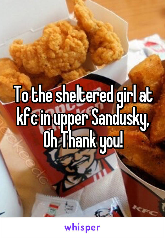 To the sheltered girl at kfc in upper Sandusky, Oh Thank you!