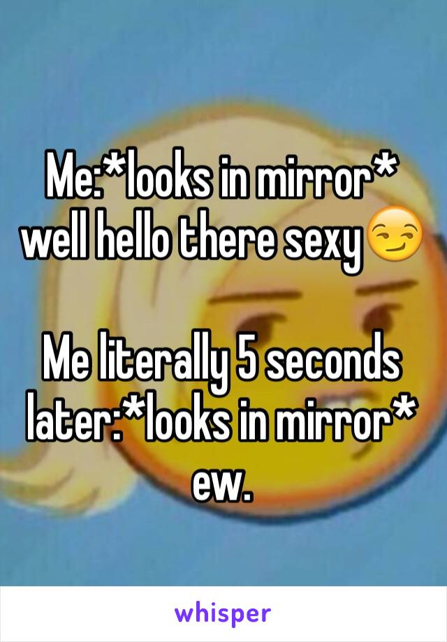 Me:*looks in mirror* well hello there sexy😏  Me literally 5 seconds later:*looks in mirror* ew.