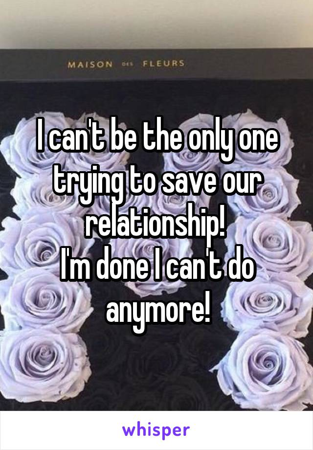 I can't be the only one trying to save our relationship!  I'm done I can't do anymore!