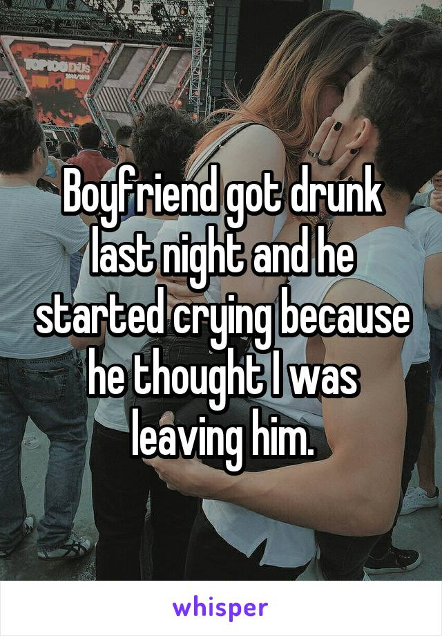 Boyfriend got drunk last night and he started crying because he thought I was leaving him.