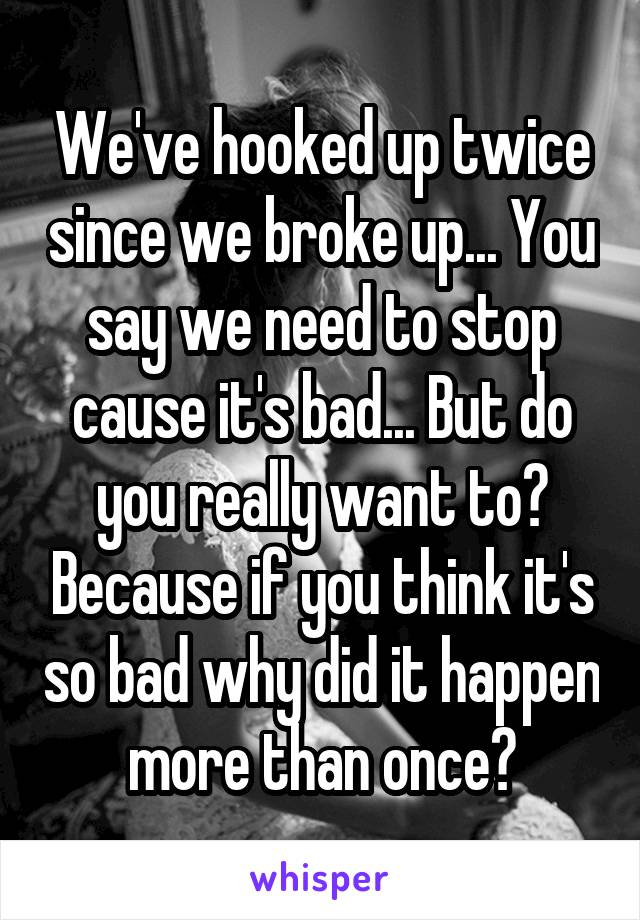 We've hooked up twice since we broke up... You say we need to stop cause it's bad... But do you really want to? Because if you think it's so bad why did it happen more than once?