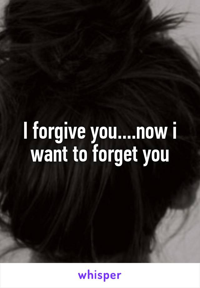 I forgive you....now i want to forget you