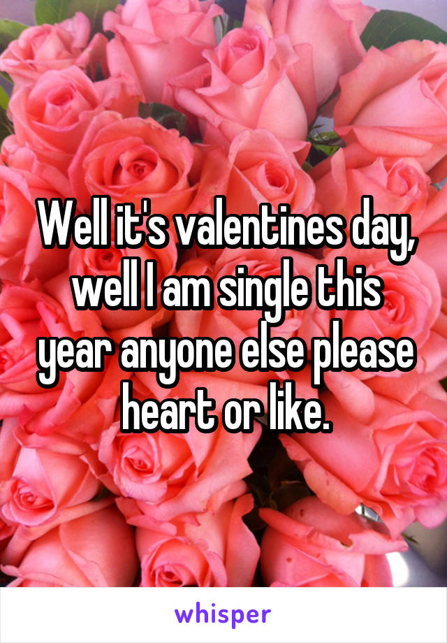 Well it's valentines day, well I am single this year anyone else please heart or like.