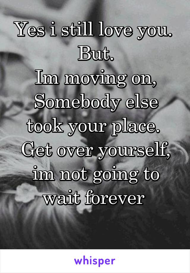 Yes i still love you.  But. Im moving on, Somebody else took your place.  Get over yourself, im not going to wait forever