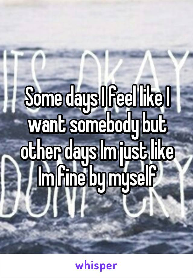 Some days I feel like I want somebody but other days Im just like Im fine by myself
