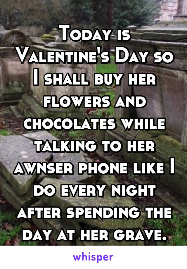 Today is Valentine's Day so I shall buy her flowers and chocolates while talking to her awnser phone like I do every night after spending the day at her grave.