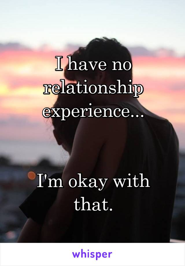 I have no relationship experience...   I'm okay with that.